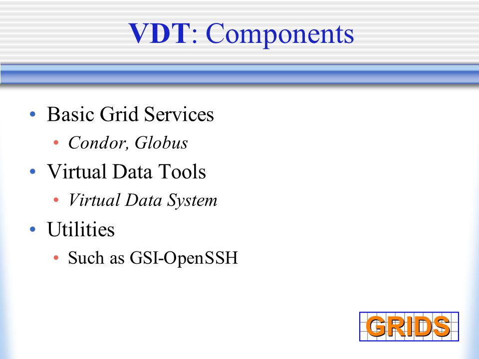 VDT: Components Basic Grid Services Condor, Globus Virtual Data Tools Virtual Data System Utilities Such as GSI-OpenSSH