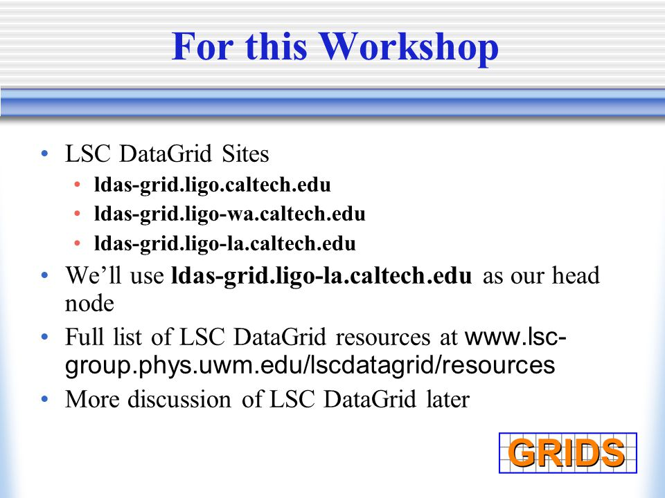 For this Workshop LSC DataGrid Sites ldas-grid.ligo.caltech.edu ldas-grid.ligo-wa.caltech.edu ldas-grid.ligo-la.caltech.edu We'll use ldas-grid.ligo-la.caltech.edu as our head node Full list of LSC DataGrid resources at www.lsc- group.phys.uwm.edu/lscdatagrid/resources More discussion of LSC DataGrid later