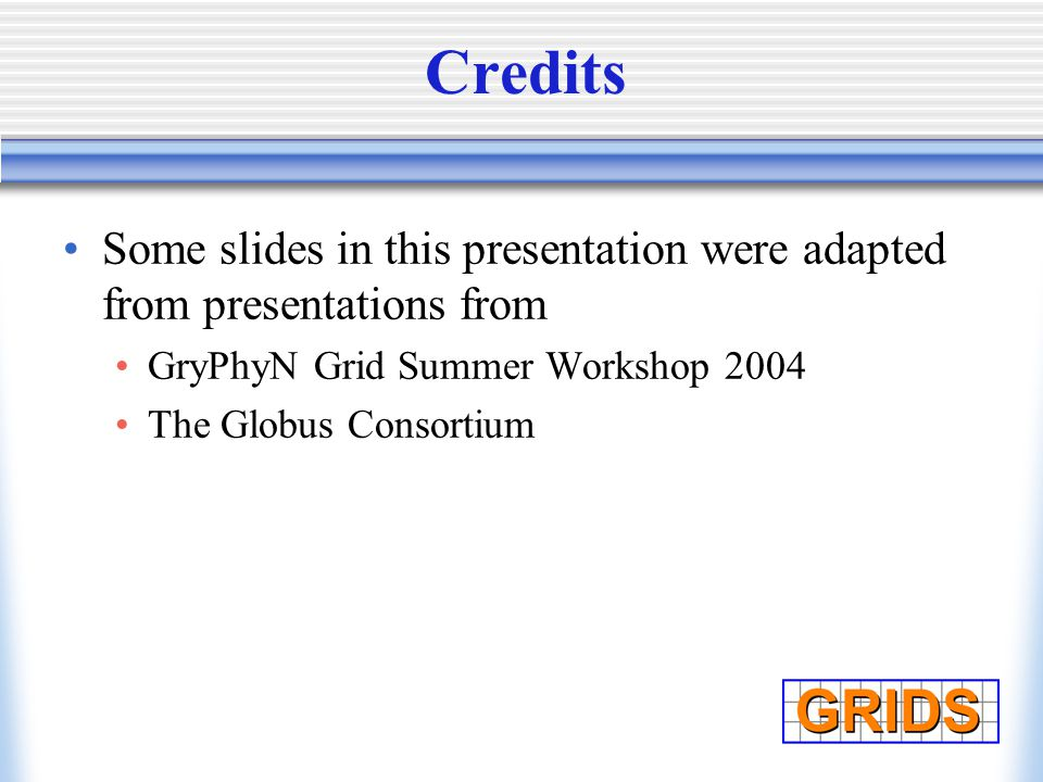 Credits Some slides in this presentation were adapted from presentations from GryPhyN Grid Summer Workshop 2004 The Globus Consortium