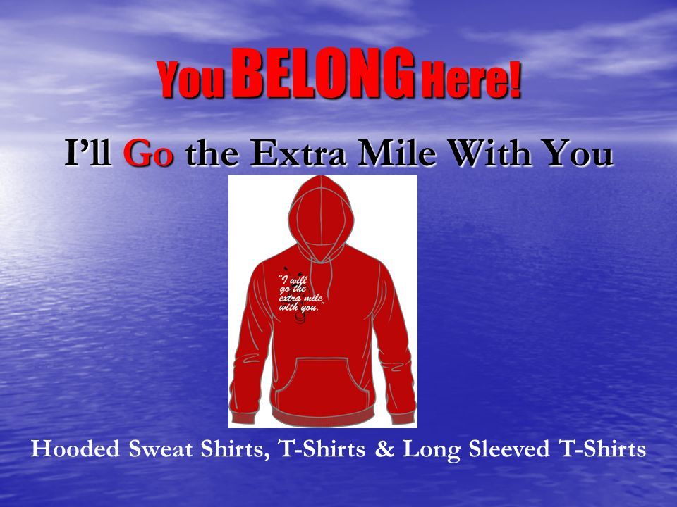 You BELONG Here! I'll Go the Extra Mile With You Hooded Sweat Shirts, T-Shirts & Long Sleeved T-Shirts