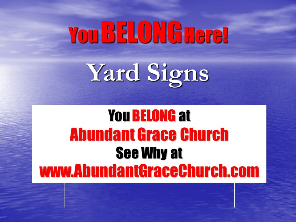 Yard Signs You BELONG at Abundant Grace Church See Why at www.AbundantGraceChurch.com