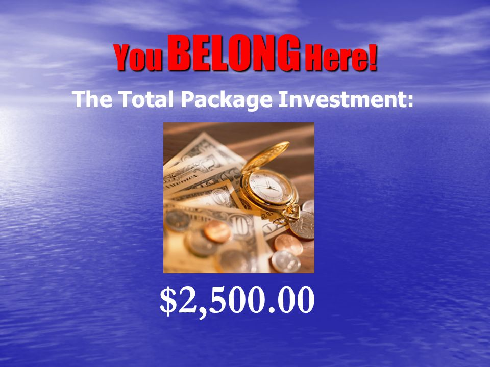 You BELONG Here! $2,500.00 The Total Package Investment: