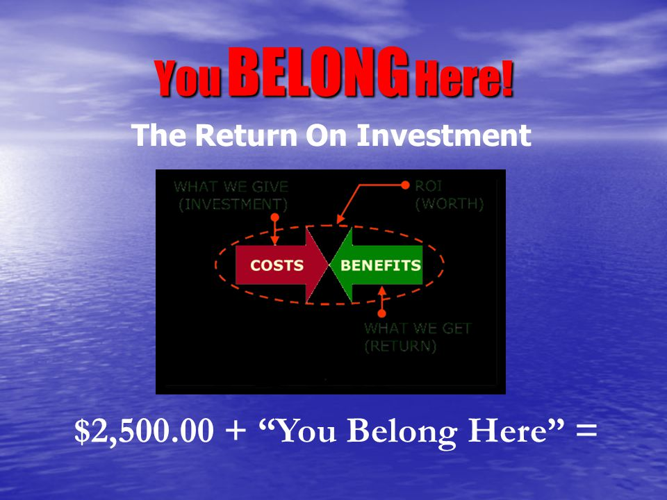 "You BELONG Here! $2,500.00 + ""You Belong Here"" = The Return On Investment"