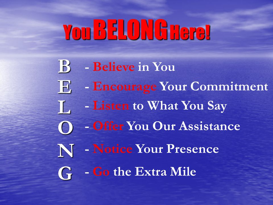 You BELONG Here! B E G L O N - Believe in You - Encourage Your Commitment - Listen to What You Say - Offer You Our Assistance - Notice Your Presence -