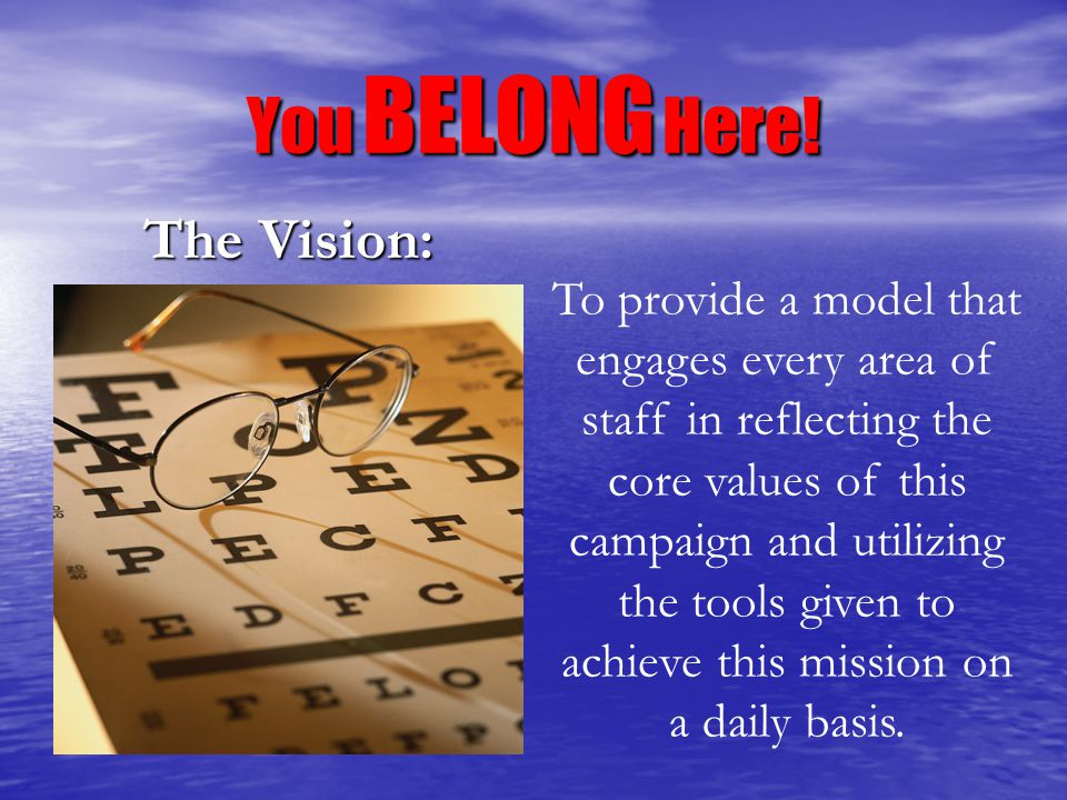 You BELONG Here! The Vision: To provide a model that engages every area of staff in reflecting the core values of this campaign and utilizing the tool