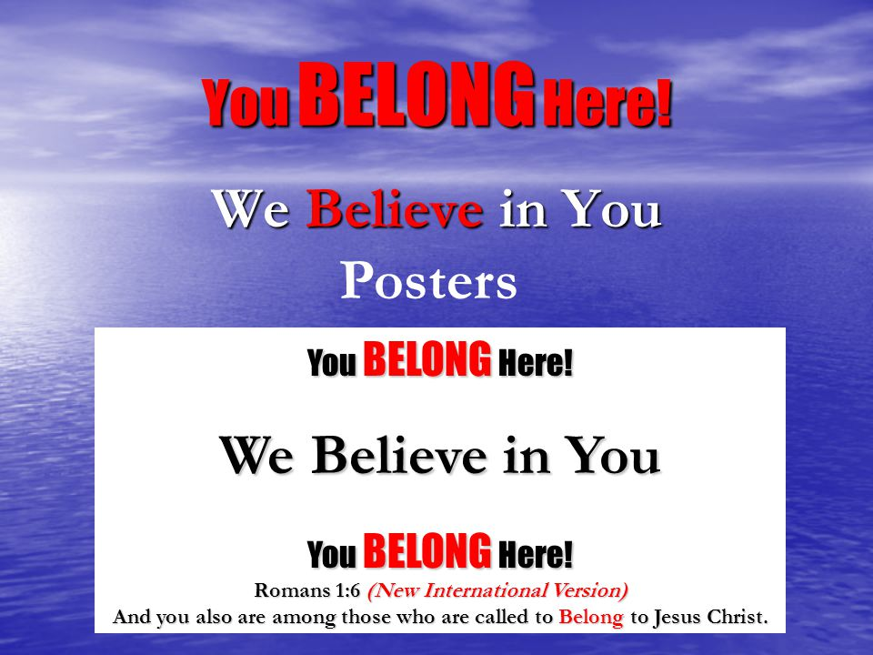 You BELONG Here! We Believe in You Posters You BELONG Here! We Believe in You You BELONG Here! Romans 1:6 (New International Version) And you also are