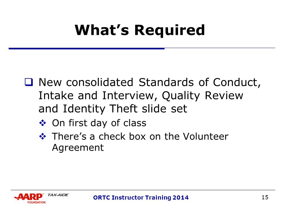 15 ORTC Instructor Training 2014 What's Required  New consolidated Standards of Conduct, Intake and Interview, Quality Review and Identity Theft slide set  On first day of class  There's a check box on the Volunteer Agreement