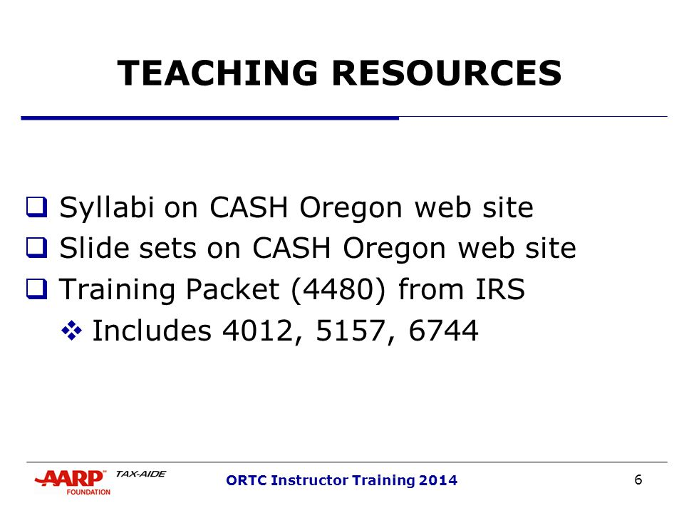 6 ORTC Instructor Training 2014 TEACHING RESOURCES  Syllabi on CASH Oregon web site  Slide sets on CASH Oregon web site  Training Packet (4480) from IRS  Includes 4012, 5157, 6744
