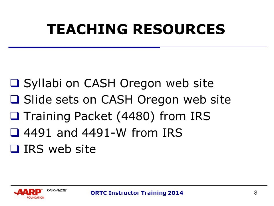 8 ORTC Instructor Training 2014 TEACHING RESOURCES  Syllabi on CASH Oregon web site  Slide sets on CASH Oregon web site  Training Packet (4480) from IRS  4491 and 4491-W from IRS  IRS web site