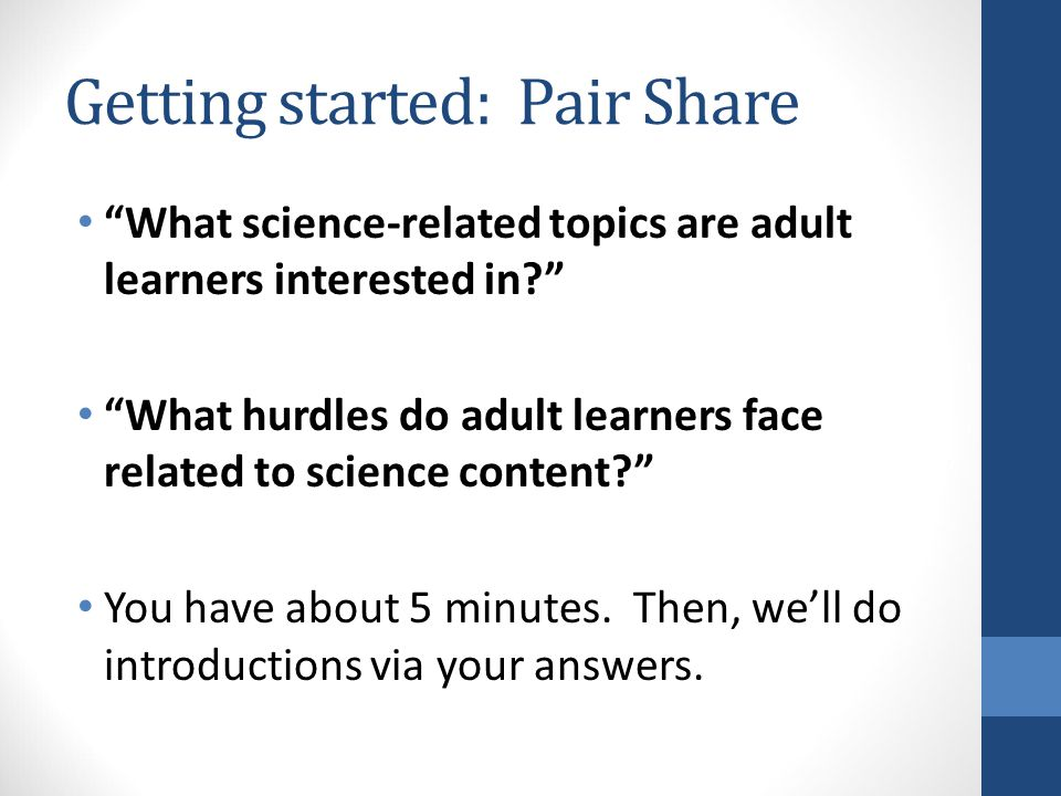 Getting started: Pair Share What science-related topics are adult learners interested in What hurdles do adult learners face related to science content You have about 5 minutes.