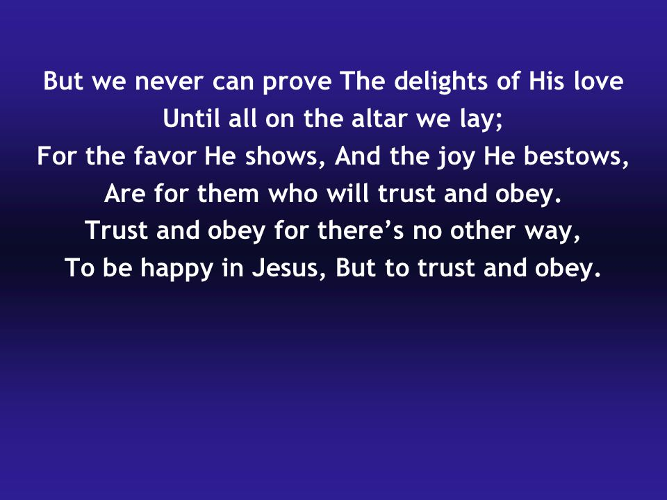 But we never can prove The delights of His love Until all on the altar we lay; For the favor He shows, And the joy He bestows, Are for them who will t