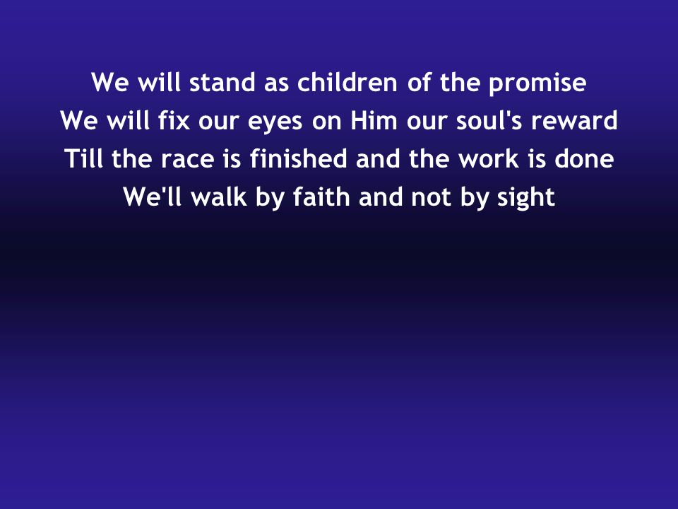 We will stand as children of the promise We will fix our eyes on Him our soul's reward Till the race is finished and the work is done We'll walk by fa
