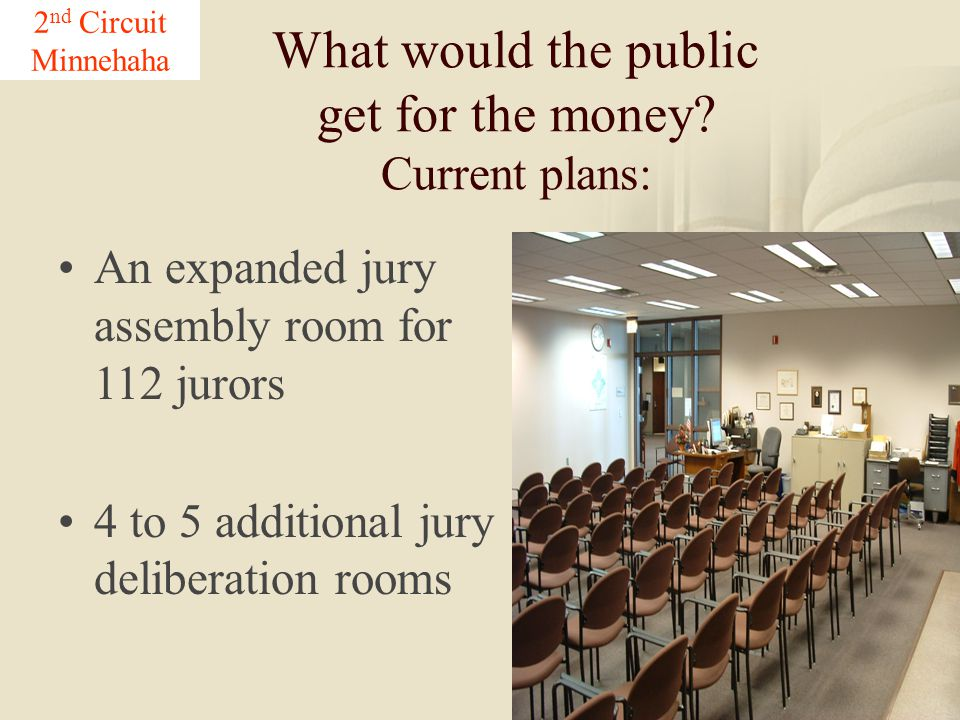 27 What would the public get for the money? Current plans: An expanded jury assembly room for 112 jurors 4 to 5 additional jury deliberation rooms 2 n