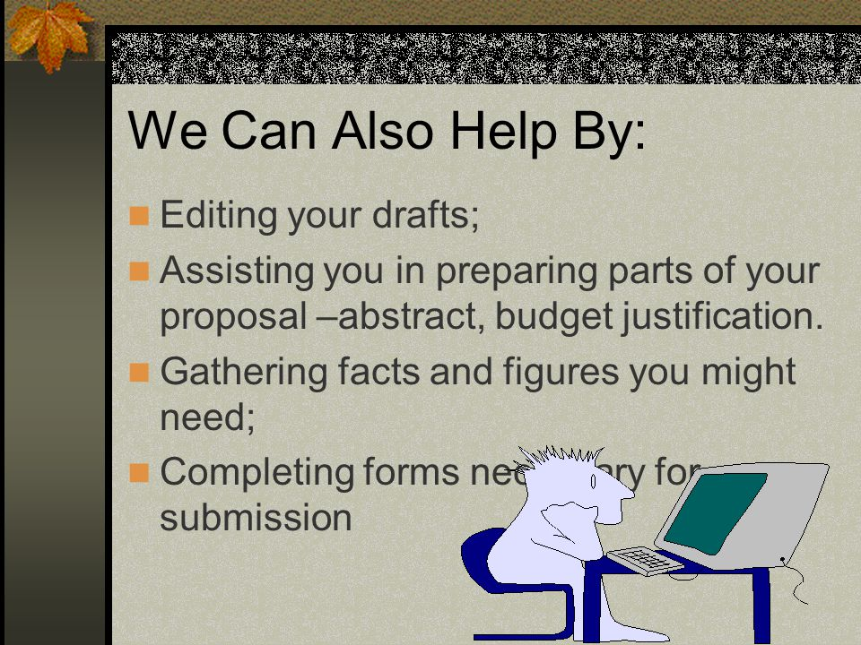 We Can Also Help By: Editing your drafts; Assisting you in preparing parts of your proposal –abstract, budget justification.