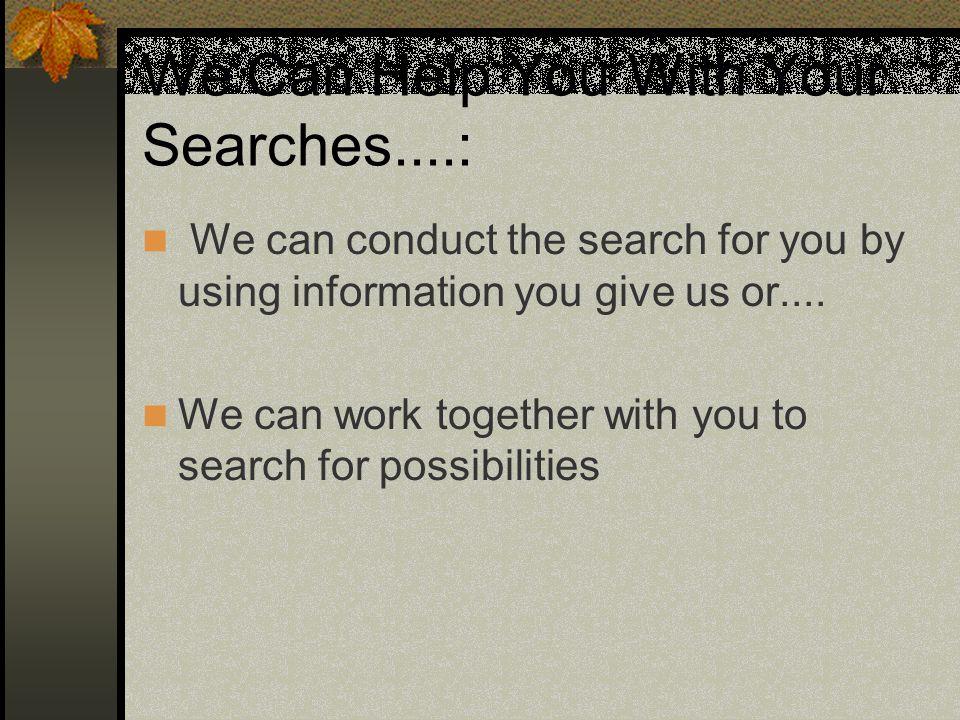 We Can Help You With Your Searches....: We can conduct the search for you by using information you give us or....