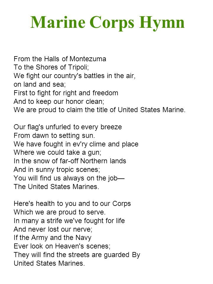 Marine Corps Hymn From the Halls of Montezuma To the Shores of Tripoli; We fight our country s battles in the air, on land and sea; First to fight for right and freedom And to keep our honor clean; We are proud to claim the title of United States Marine.