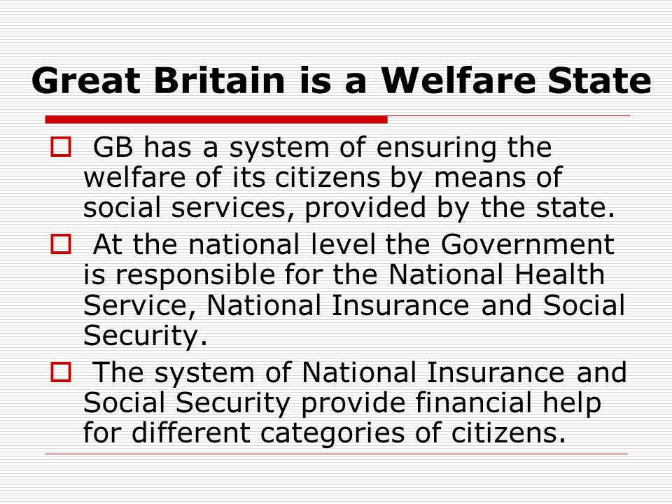 Great Britain is a Welfare State  GB has a system of ensuring the welfare of its citizens by means of social services, provided by the state.