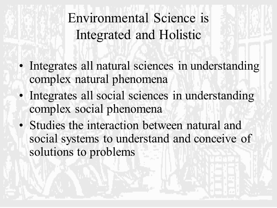 Environmental Science is Integrated and Holistic Integrates all natural sciences in understanding complex natural phenomena Integrates all social sciences in understanding complex social phenomena Studies the interaction between natural and social systems to understand and conceive of solutions to problems