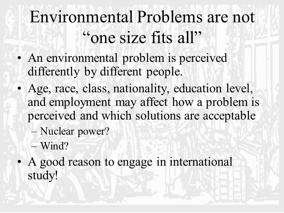 Environmental Problems are not one size fits all An environmental problem is perceived differently by different people.