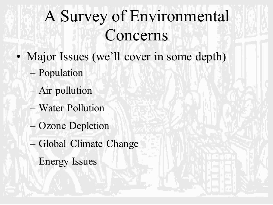 A Survey of Environmental Concerns Major Issues (we'll cover in some depth) –Population –Air pollution –Water Pollution –Ozone Depletion –Global Climate Change –Energy Issues