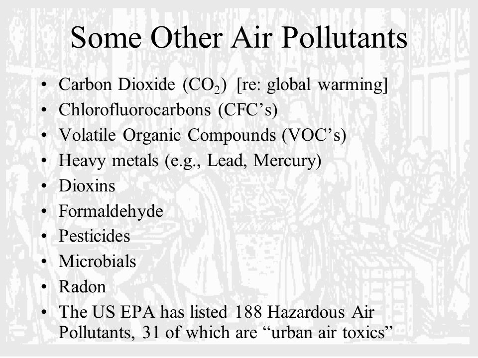 Some Other Air Pollutants Carbon Dioxide (CO 2 ) [re: global warming] Chlorofluorocarbons (CFC's) Volatile Organic Compounds (VOC's) Heavy metals (e.g., Lead, Mercury) Dioxins Formaldehyde Pesticides Microbials Radon The US EPA has listed 188 Hazardous Air Pollutants, 31 of which are urban air toxics