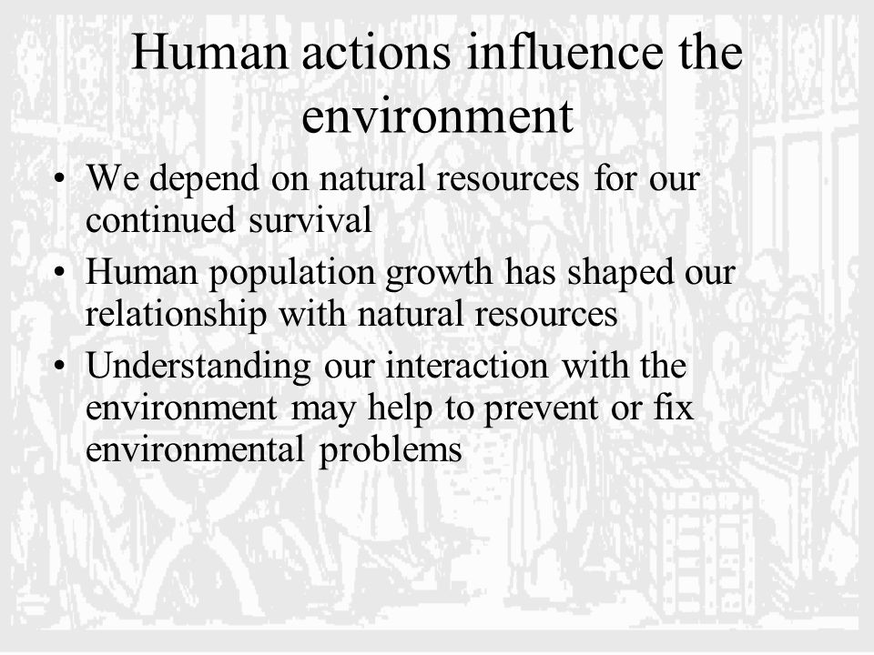 Human actions influence the environment We depend on natural resources for our continued survival Human population growth has shaped our relationship with natural resources Understanding our interaction with the environment may help to prevent or fix environmental problems