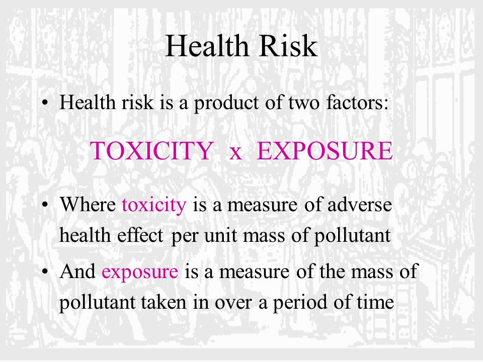Health Risk Health risk is a product of two factors: TOXICITY x EXPOSURE Where toxicity is a measure of adverse health effect per unit mass of pollutant And exposure is a measure of the mass of pollutant taken in over a period of time