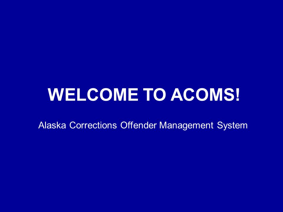 WELCOME TO ACOMS! Alaska Corrections Offender Management System