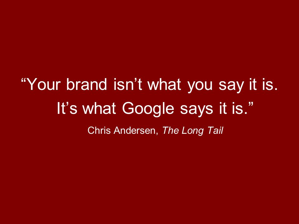 Your brand isn't what you say it is. It's what Google says it is. Chris Andersen, The Long Tail