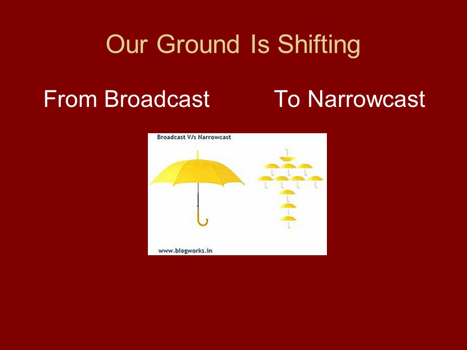 Our Ground Is Shifting From BroadcastTo Narrowcast