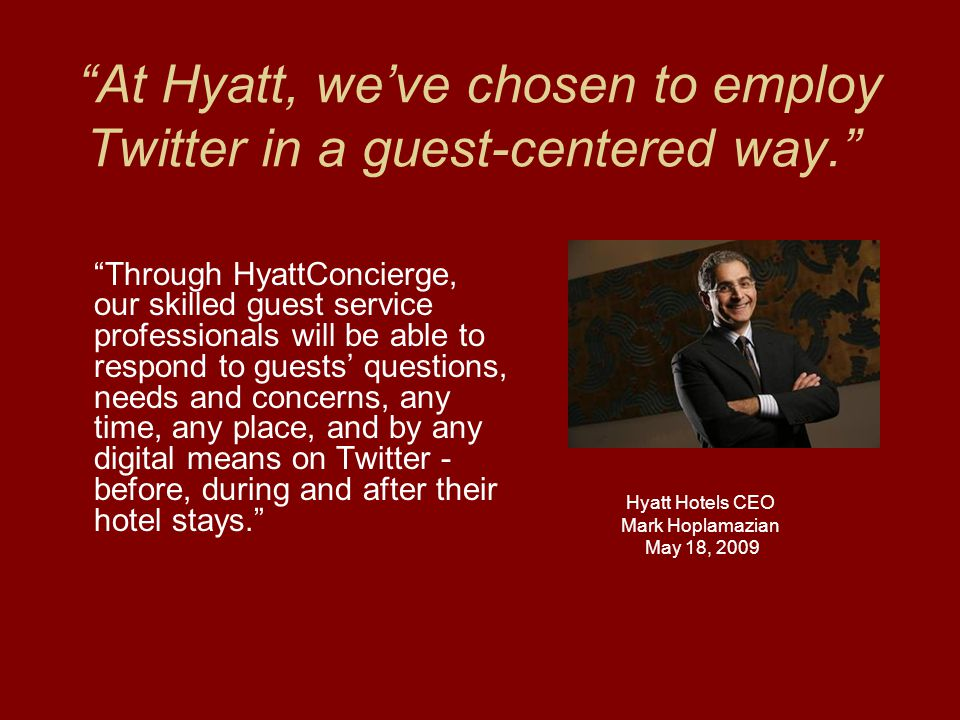 At Hyatt, we've chosen to employ Twitter in a guest-centered way. Through HyattConcierge, our skilled guest service professionals will be able to respond to guests' questions, needs and concerns, any time, any place, and by any digital means on Twitter - before, during and after their hotel stays. Hyatt Hotels CEO Mark Hoplamazian May 18, 2009