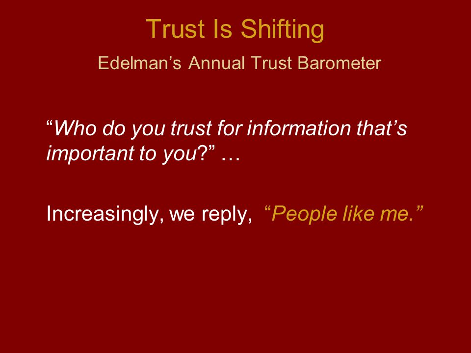 Trust Is Shifting Edelman's Annual Trust Barometer Who do you trust for information that's important to you … Increasingly, we reply, People like me.