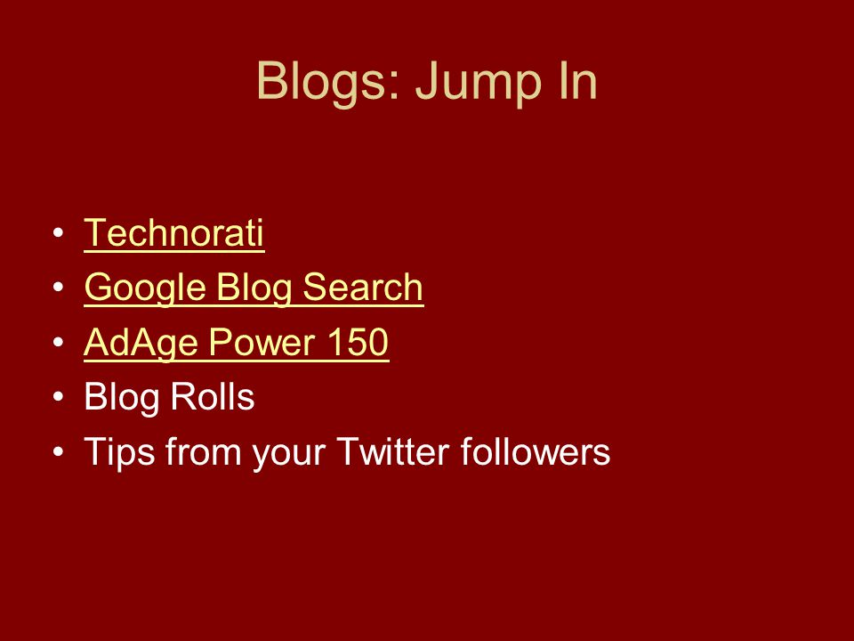 Blogs: Jump In Technorati Google Blog Search AdAge Power 150 Blog Rolls Tips from your Twitter followers