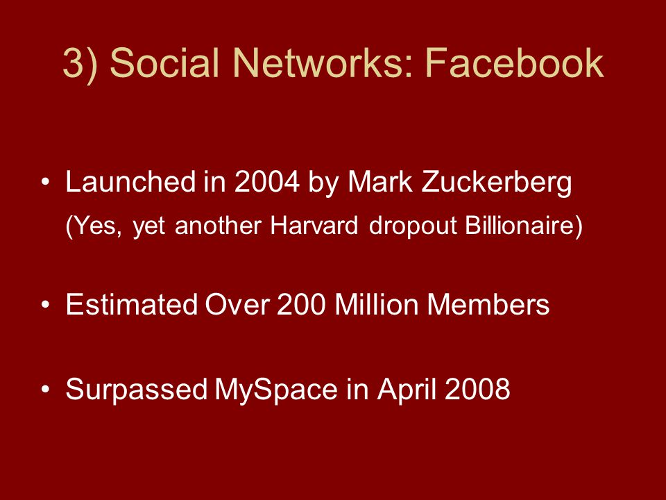3) Social Networks: Facebook Launched in 2004 by Mark Zuckerberg (Yes, yet another Harvard dropout Billionaire) Estimated Over 200 Million Members Surpassed MySpace in April 2008
