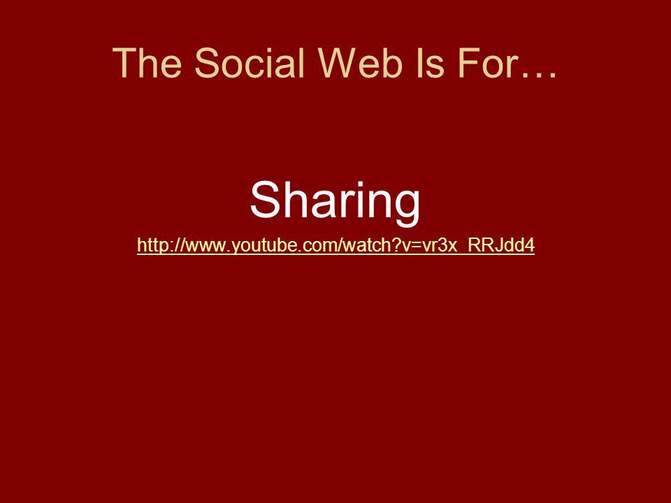 The Social Web Is For… Sharing http://www.youtube.com/watch v=vr3x_RRJdd4