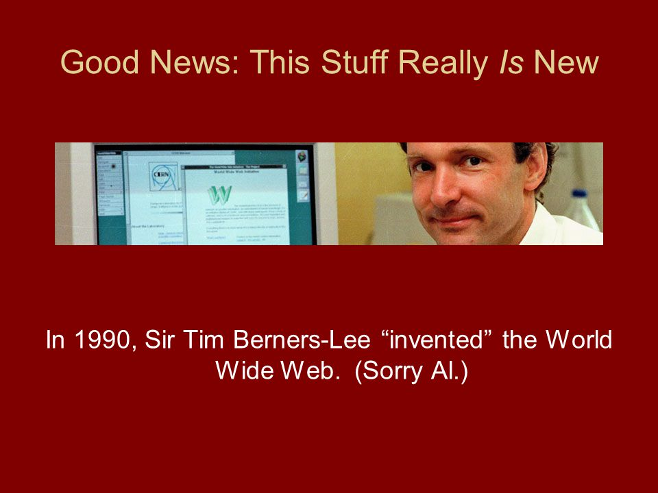 Good News: This Stuff Really Is New In 1990, Sir Tim Berners-Lee invented the World Wide Web.