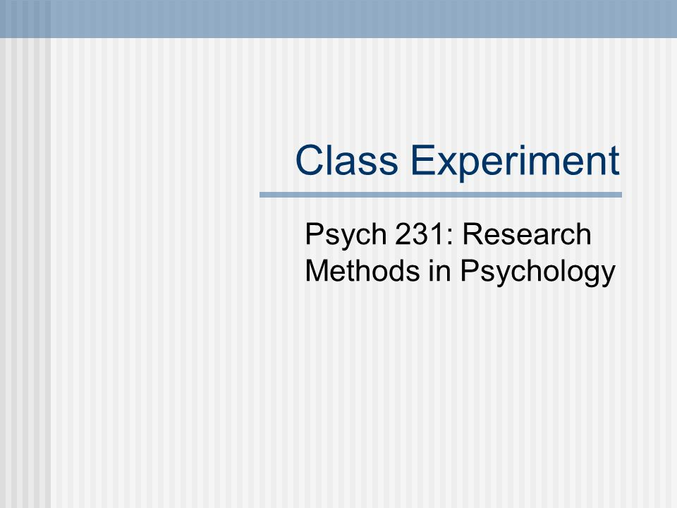 Class Experiment Psych 231: Research Methods in Psychology
