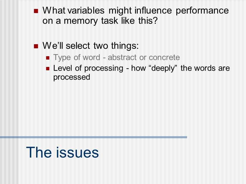 The issues What variables might influence performance on a memory task like this? We'll select two things: Type of word - abstract or concrete Level o