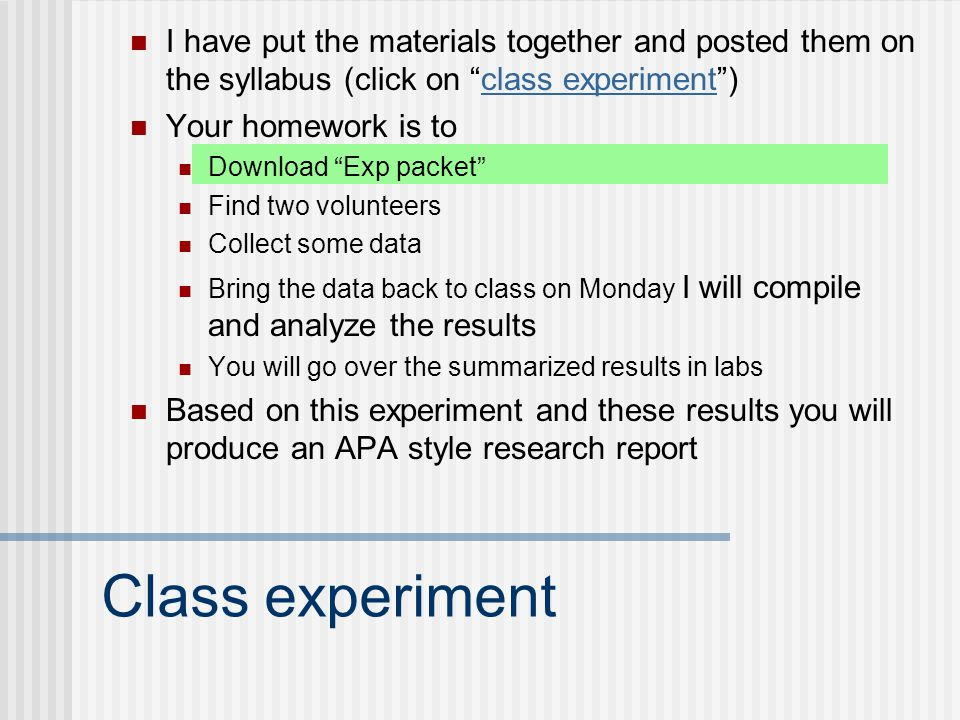 Class experiment I have put the materials together and posted them on the syllabus (click on class experiment )class experiment Your homework is to Download Exp packet Find two volunteers Collect some data Bring the data back to class on Monday I will compile and analyze the results You will go over the summarized results in labs Based on this experiment and these results you will produce an APA style research report