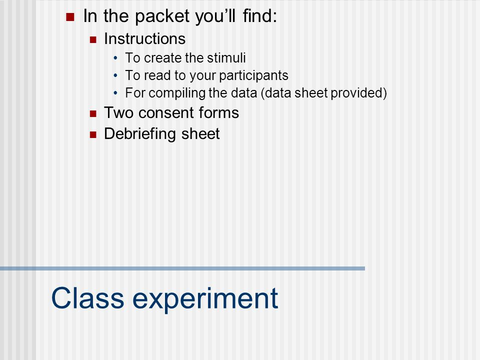 Class experiment In the packet you'll find: Instructions To create the stimuli To read to your participants For compiling the data (data sheet provided) Two consent forms Debriefing sheet