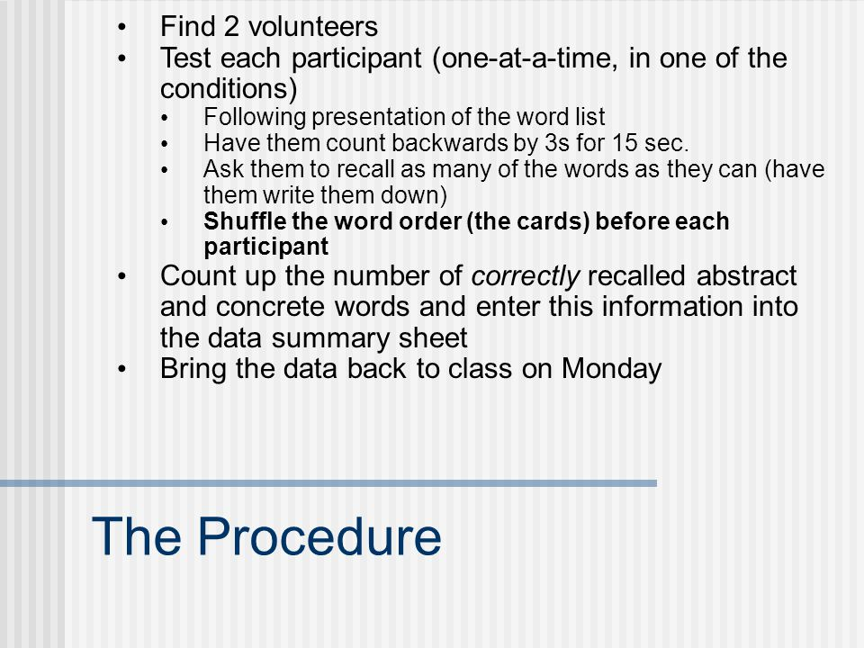 The Procedure Find 2 volunteers Test each participant (one-at-a-time, in one of the conditions) Following presentation of the word list Have them count backwards by 3s for 15 sec.