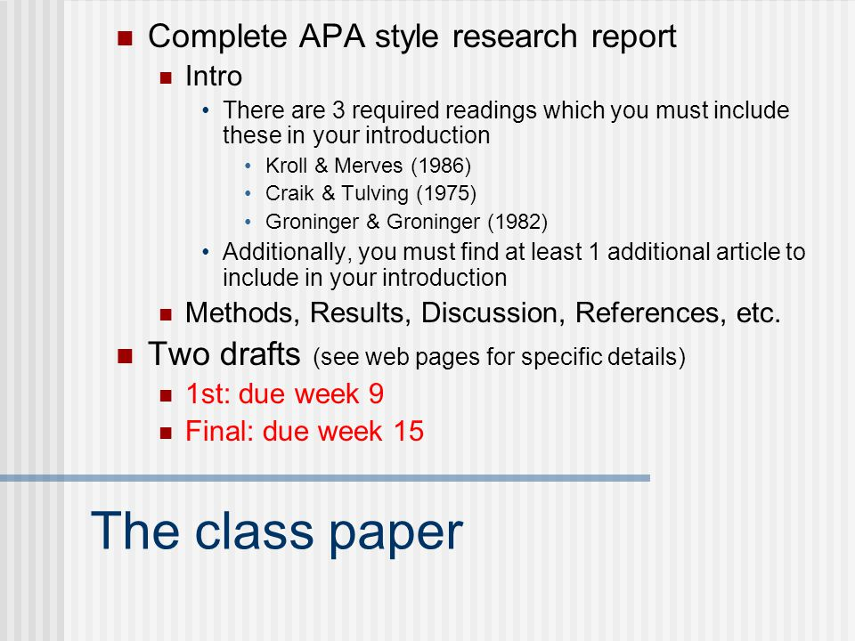 The class paper Complete APA style research report Intro There are 3 required readings which you must include these in your introduction Kroll & Merves (1986) Craik & Tulving (1975) Groninger & Groninger (1982) Additionally, you must find at least 1 additional article to include in your introduction Methods, Results, Discussion, References, etc.