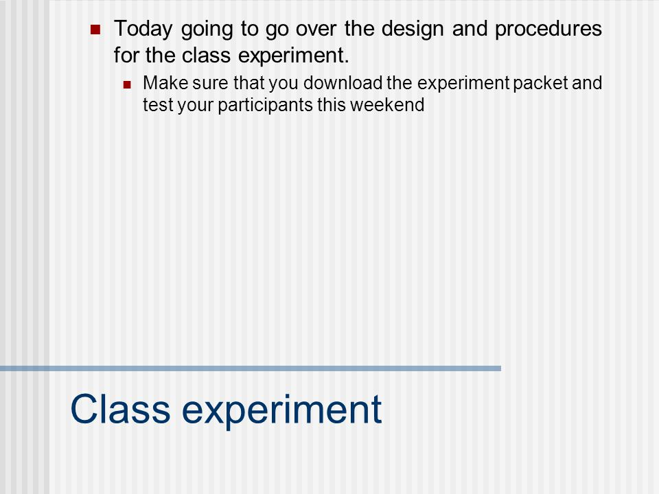 Class experiment Today going to go over the design and procedures for the class experiment. Make sure that you download the experiment packet and test