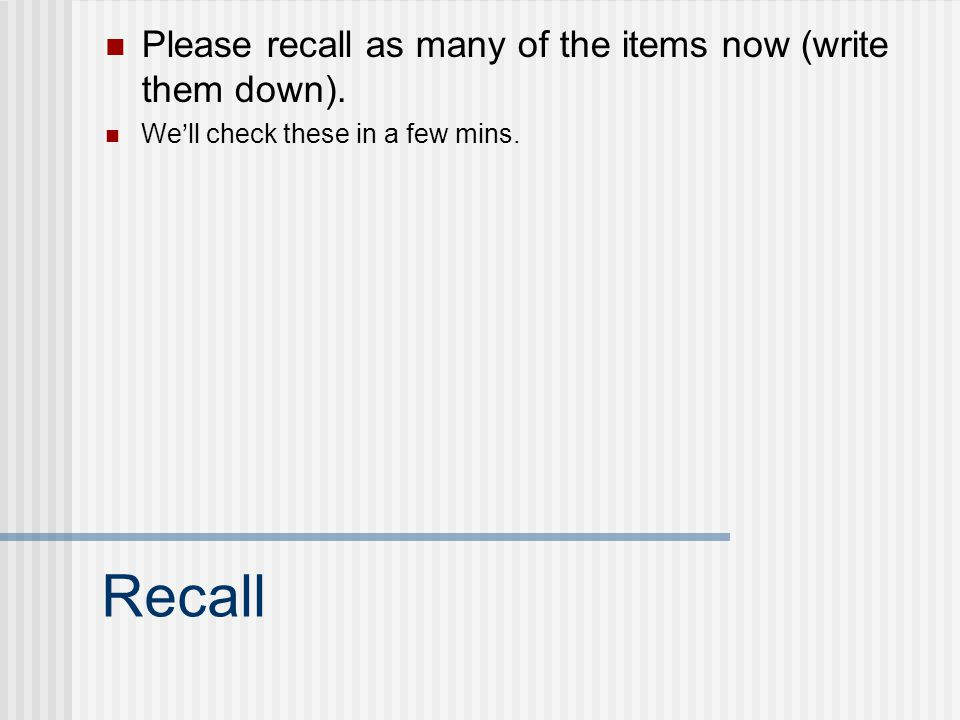 Recall Please recall as many of the items now (write them down). We'll check these in a few mins.
