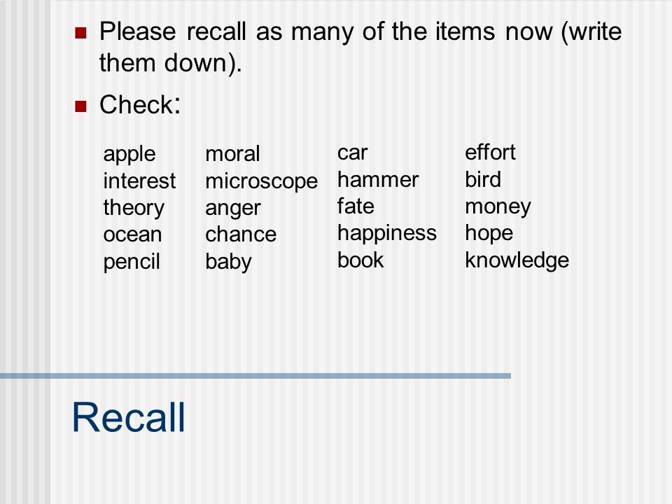 Recall Please recall as many of the items now (write them down). Check : apple interest theory ocean pencil moral microscope anger chance baby car ham