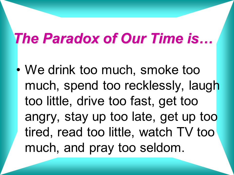 The Paradox of Our Time is… We drink too much, smoke too much, spend too recklessly, laugh too little, drive too fast, get too angry, stay up too late, get up too tired, read too little, watch TV too much, and pray too seldom.