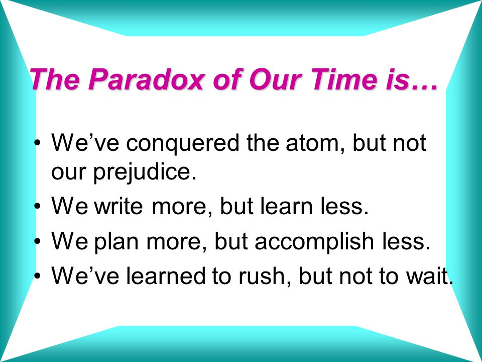 The Paradox of Our Time is… We've conquered the atom, but not our prejudice.