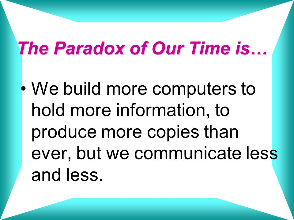 The Paradox of Our Time is… We build more computers to hold more information, to produce more copies than ever, but we communicate less and less.