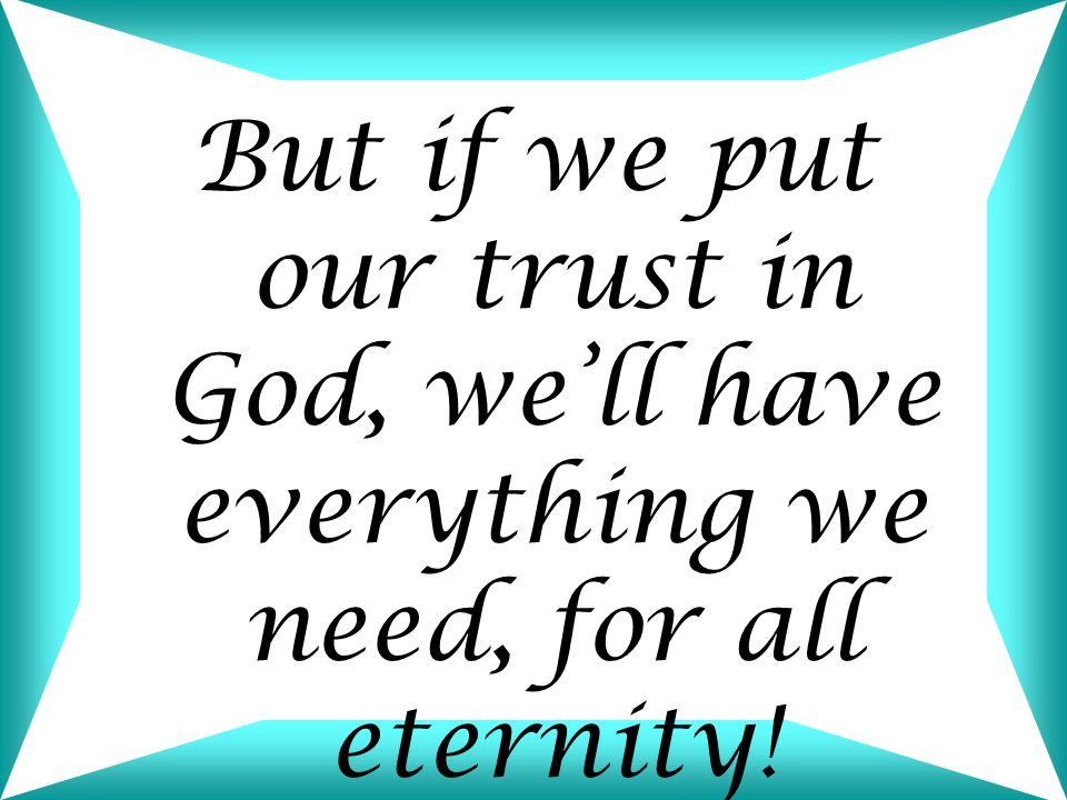 But if we put our trust in God, we'll have everything we need, for all eternity!