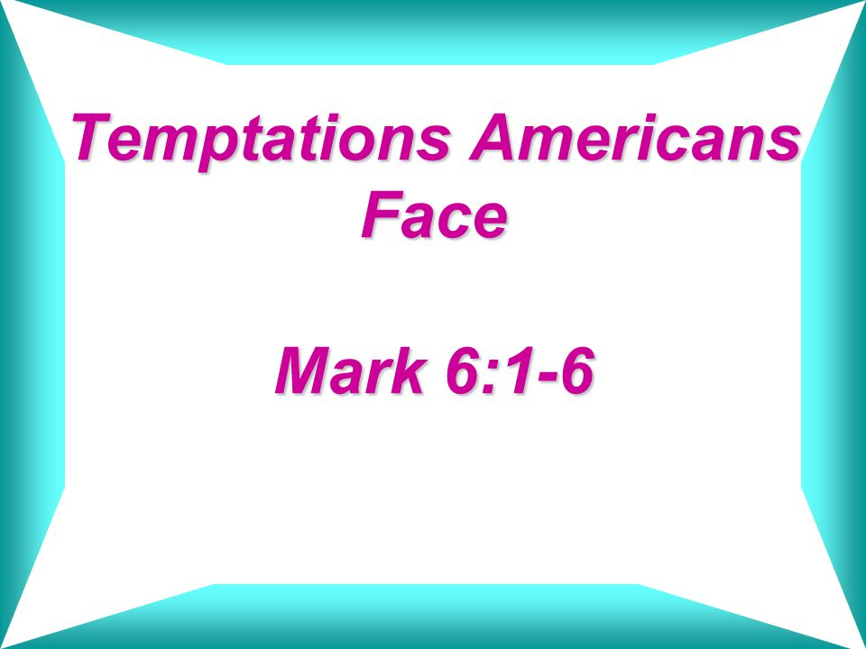 Temptations Americans Face Mark 6:1-6